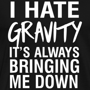 Gravity - I hate gravity it's always bringing me - Men's Premium T-Shirt