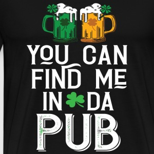 St patricks - Find Me in Da Pub Sain Paddys Day - Men's Premium T-Shirt