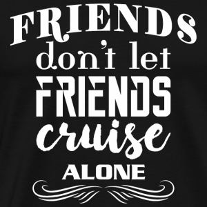 Friend - Friends Don't Let Friends Cruise Alone - Men's Premium T-Shirt