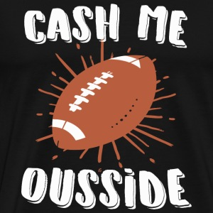 Football - Cash Me Ousside Football - Men's Premium T-Shirt