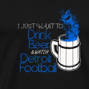Detroit football - I just want to drink beer - Men's Premium T-Shirt