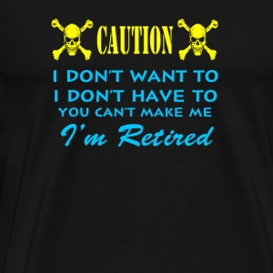 Retirement - I don't have to because I'm retired - Men's Premium T-Shirt