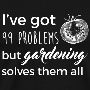 Gardening solves them - I've got 99 problems - Men's Premium T-Shirt