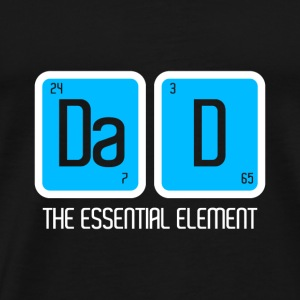 DAD DADDY FATHER: THE ESSENTIAL ELEMENT PRESENT - Men's Premium T-Shirt