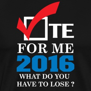 vote_for_me_2016_what_do_youu_have_to_lose - Men's Premium T-Shirt