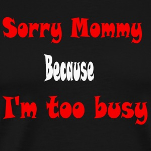 Sorry Mommy, Because I'm too bussy - Men's Premium T-Shirt