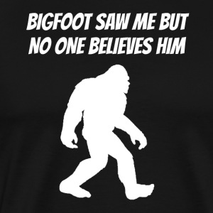 Bigfoot Saw Me But No One Believes Him - Men's Premium T-Shirt