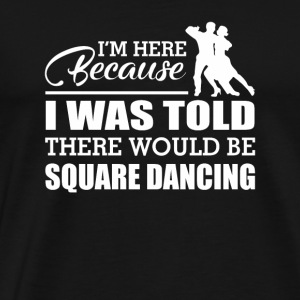 I Here Because I Would Be Square Dancing - Men's Premium T-Shirt
