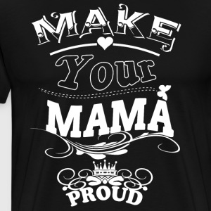 Make Your Mama Proud T Shirt - Men's Premium T-Shirt
