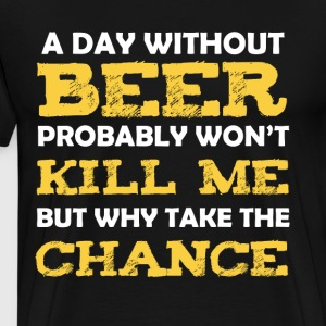 A Day Without Beer Probably Won't Kell Me - Men's Premium T-Shirt