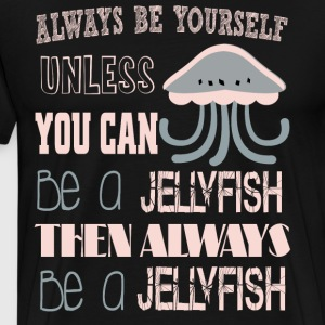 Be A Jellyfish Then Always Be A Jellyfish T Shirt - Men's Premium T-Shirt
