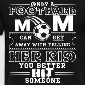 Only A Football Mom Can Get Away T Shirt - Men's Premium T-Shirt
