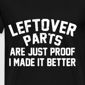 Leftover parts are just proof i made it better - Men's Premium T-Shirt
