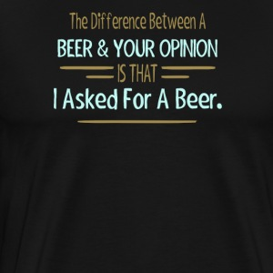 The Difference Between Beer & Your Opinion Is That - Men's Premium T-Shirt