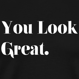 you look great. - Men's Premium T-Shirt