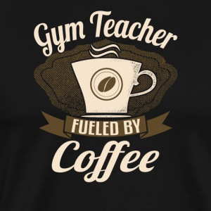 Gym Teacher Fueled By Coffee - Men's Premium T-Shirt