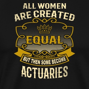 All Women Are Created Equal Some Become Actuaries - Men's Premium T-Shirt