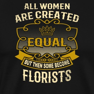 All Women Are Created Equal Some Become Florists - Men's Premium T-Shirt