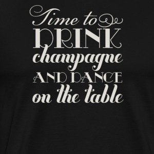 Time drink champagne and dance on the table - Men's Premium T-Shirt