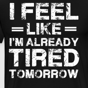 I Feel Like I m Already Tired Tomorrow - Men's Premium T-Shirt