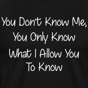 You Dont Know Me You Only Know What Allow You Know - Men's Premium T-Shirt