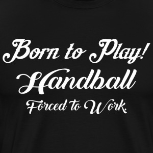 Born To Play Handball Forced To Work - Men's Premium T-Shirt