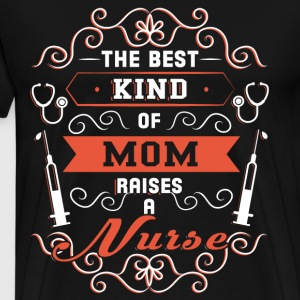 The Best Kind Of Mom Raises A Nurse T Shirt - Men's Premium T-Shirt