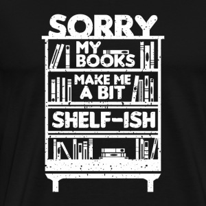 FUNNY BOOKS BOOK: SORRY MY BOOKS...SHELF-ISH GIFT - Men's Premium T-Shirt
