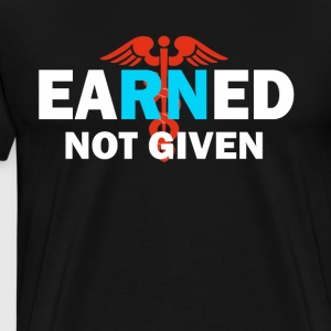 Earned Not Given RN Registered Nurse T shirt - Men's Premium T-Shirt