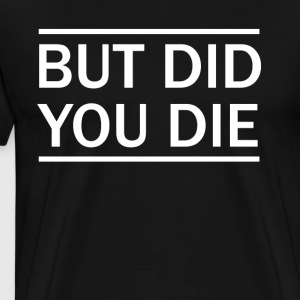 But Did You Die T-Shirt - Men's Premium T-Shirt