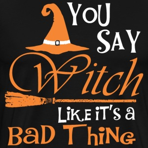Halloween You Say Witch Like It Is Bad Thing - Men's Premium T-Shirt