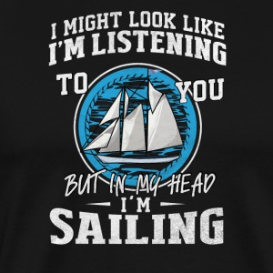I might look like I'm listening but I'm sailing - Men's Premium T-Shirt