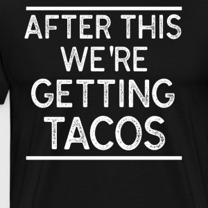 after this we re getting tacos t-shirt - Men's Premium T-Shirt
