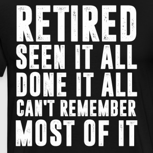 retired seen it all done it all can t remeber most - Men's Premium T-Shirt