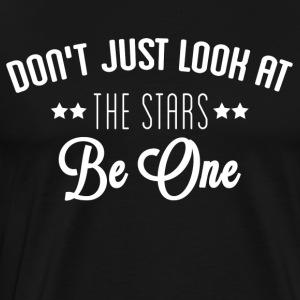 Don't Just Look At The Stars. Be One. - Men's Premium T-Shirt