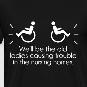 we'll be the old ladies causing trouble in the nur - Men's Premium T-Shirt