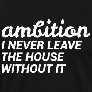Ambition I Never Leave The House Without It - Men's Premium T-Shirt