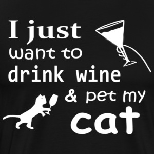 I just want to drink wine amp pet my cat - Men's Premium T-Shirt