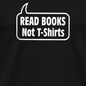 Read Books Not T shirts - Men's Premium T-Shirt