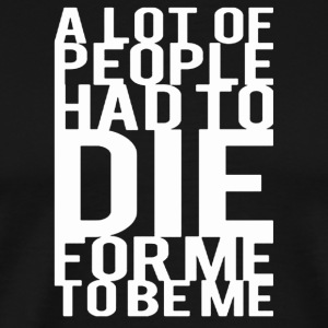Alot Of People Had To Die For Me To Be Me - Men's Premium T-Shirt