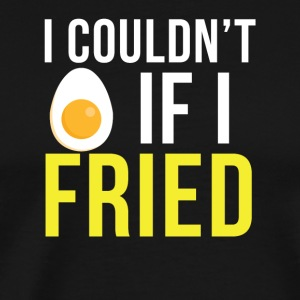 I couldn't if i fried - Men's Premium T-Shirt