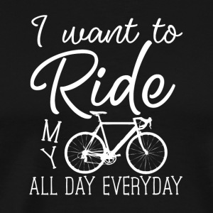 I want to ride my bike all day everyday - Men's Premium T-Shirt