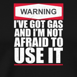 WARNING I've Got Gas and I'm Not Afraid To Use It - Men's Premium T-Shirt