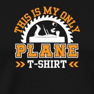 This is My Only Plane TShirt Woodworking - Men's Premium T-Shirt