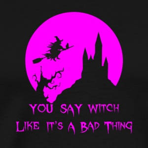You Say Witch Like It's A Bad Thing Halloween - Men's Premium T-Shirt