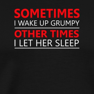 Wake Up Grumpy Other Times Let Her Sleep - Men's Premium T-Shirt