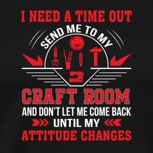 I Need Time Out Send Me To My Craft Room - Men's Premium T-Shirt