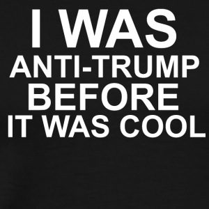 I WAS ANTI - TRUMP BEFORE IT WAS COOL - Men's Premium T-Shirt