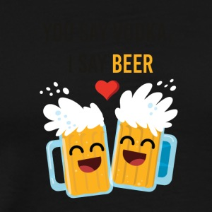 You say vodka I say beer - Men's Premium T-Shirt