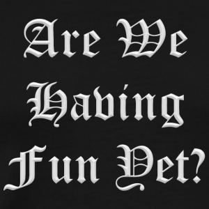 Are we having fun yet - Men's Premium T-Shirt